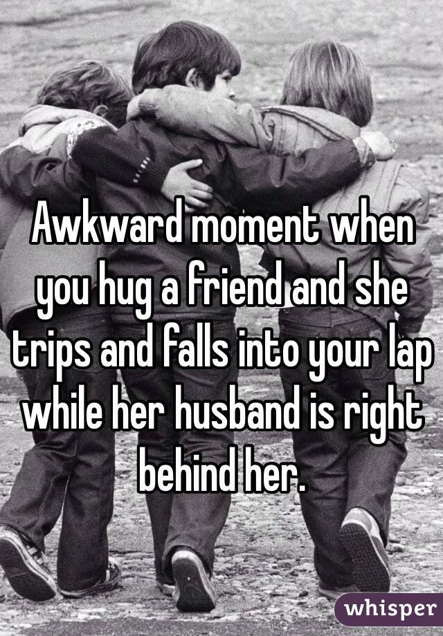 Awkward moment when you hug a friend and she trips and falls into your lap while her husband is right behind her.