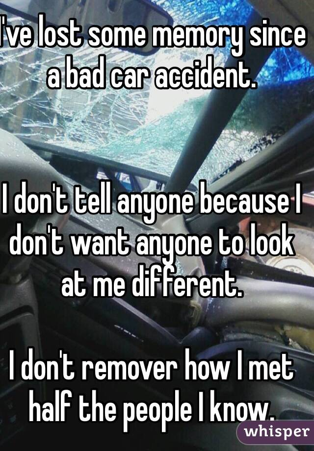 I've lost some memory since a bad car accident.    I don't tell anyone because I don't want anyone to look at me different.   I don't remover how I met half the people I know.