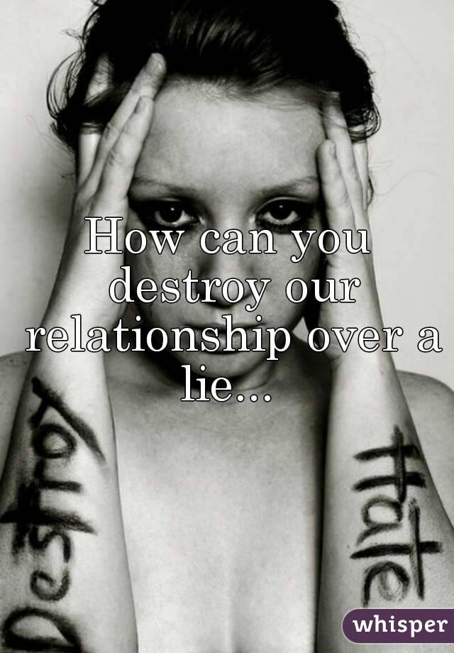 How can you destroy our relationship over a lie...