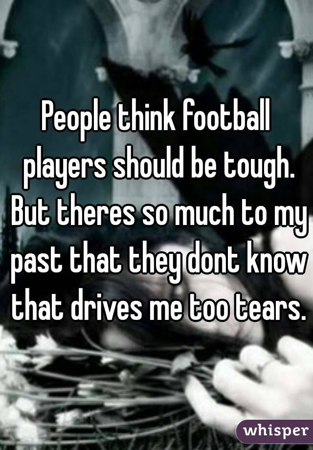 People think football players should be tough. But theres so much to my past that they dont know that drives me too tears.