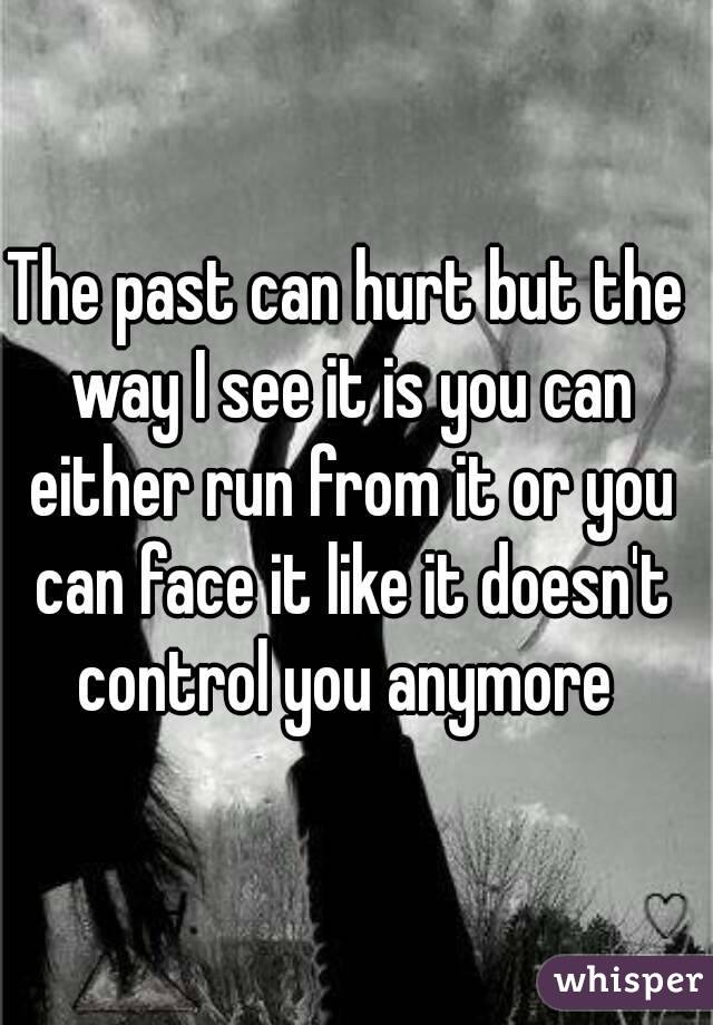 The past can hurt but the way I see it is you can either run from it or you can face it like it doesn't control you anymore