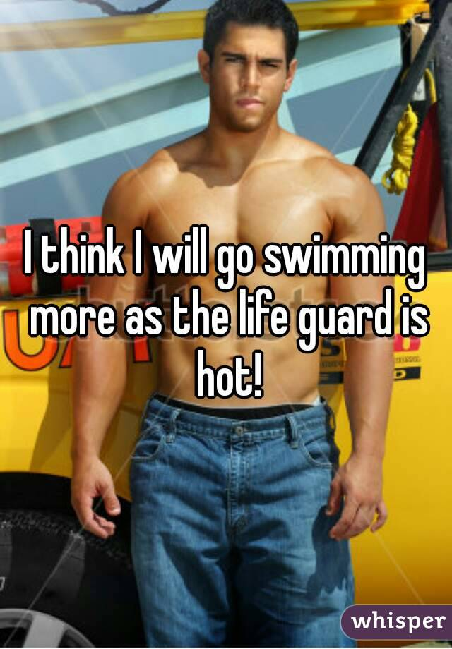 I think I will go swimming more as the life guard is hot!