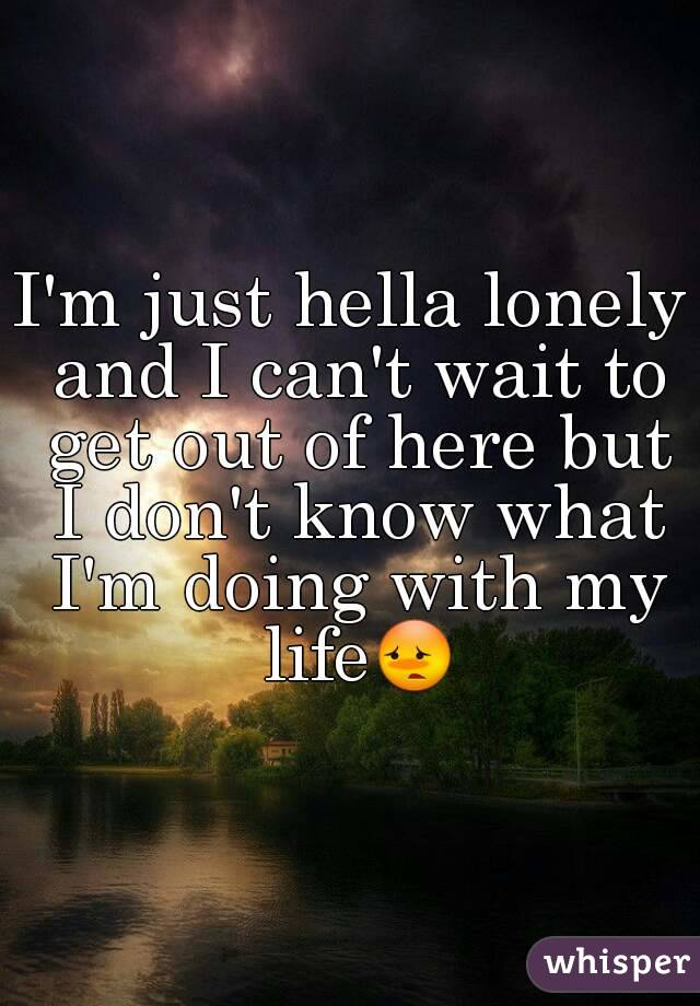 I'm just hella lonely and I can't wait to get out of here but I don't know what I'm doing with my life😳