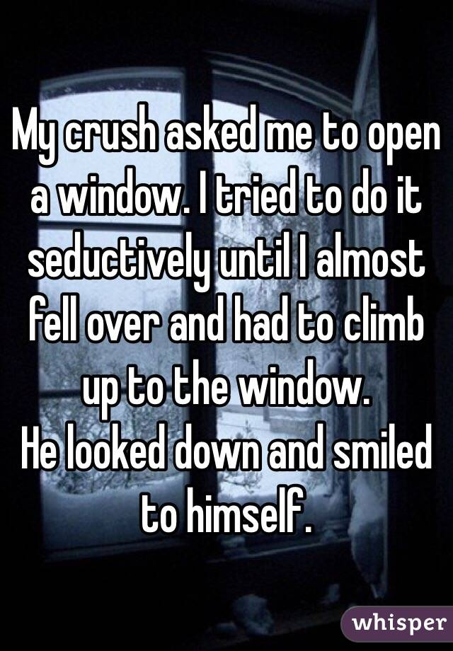 My crush asked me to open a window. I tried to do it seductively until I almost fell over and had to climb up to the window.  He looked down and smiled to himself.