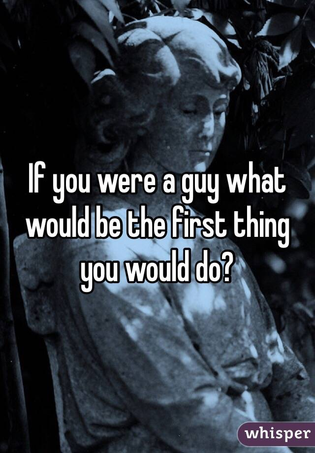 If you were a guy what would be the first thing you would do?