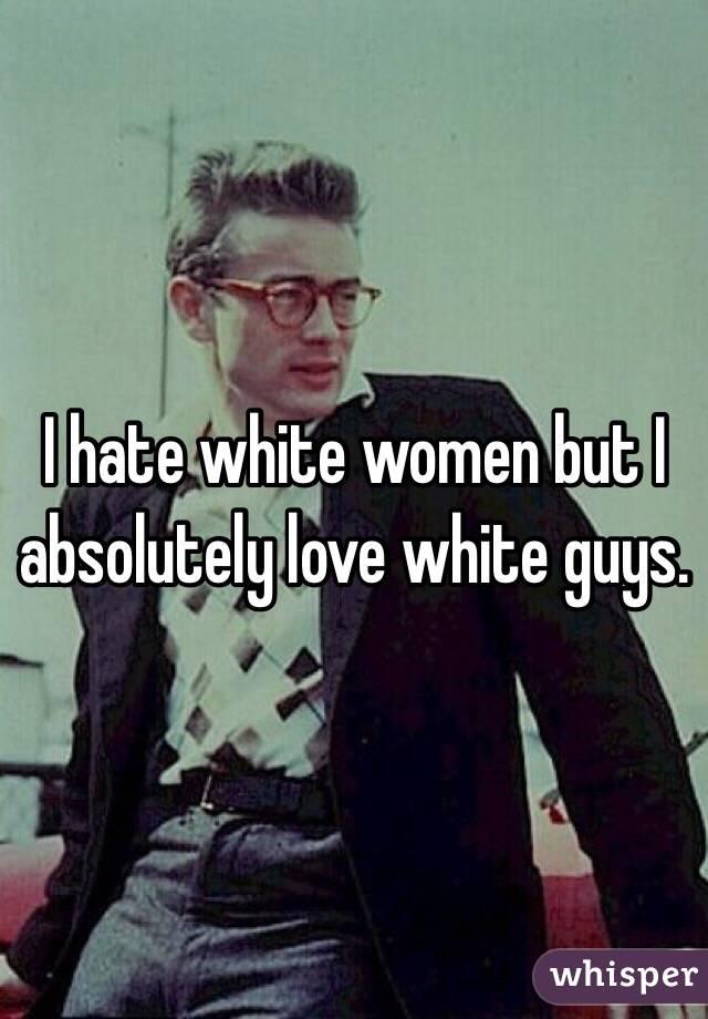 I hate white women but I absolutely love white guys.
