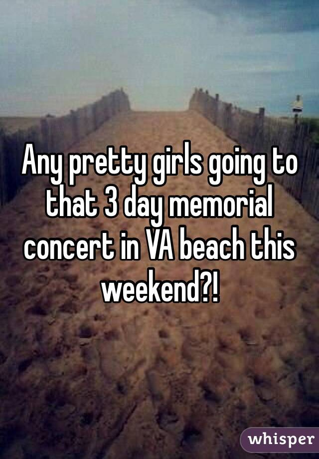 Any pretty girls going to that 3 day memorial concert in VA beach this weekend?!