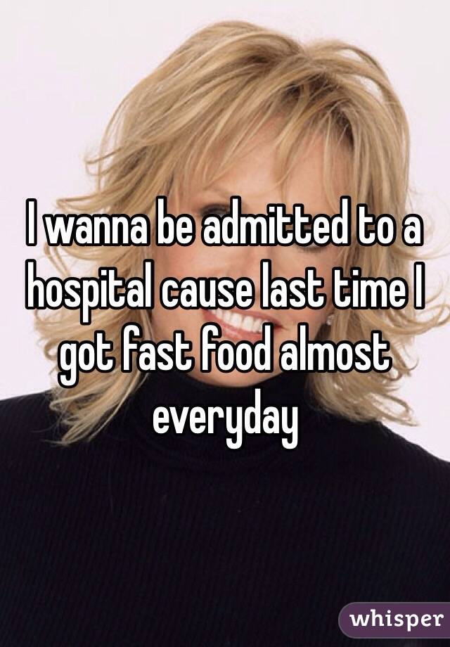 I wanna be admitted to a hospital cause last time I got fast food almost everyday