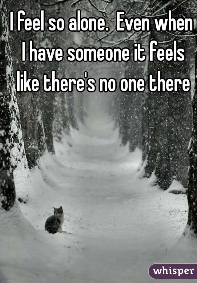 I feel so alone.  Even when I have someone it feels like there's no one there