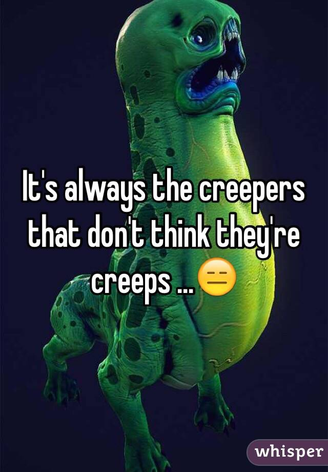 It's always the creepers that don't think they're creeps ...😑