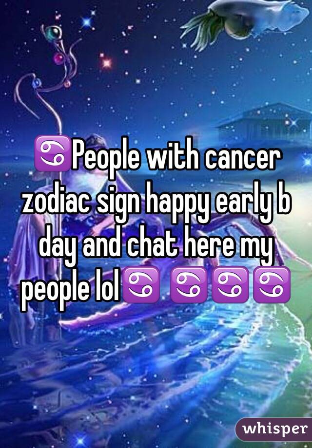 ♋️People with cancer zodiac sign happy early b day and chat here my people lol♋️ ♋️♋️♋️