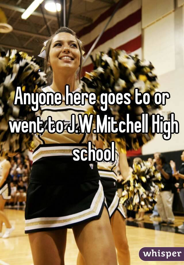 Anyone here goes to or went to J.W.Mitchell High school