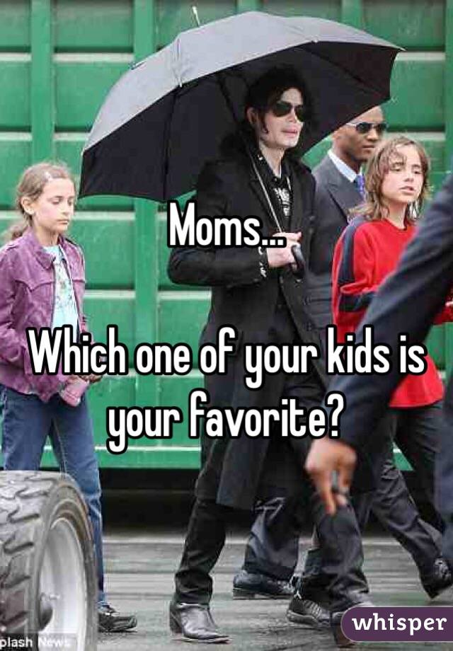 Moms...  Which one of your kids is your favorite?