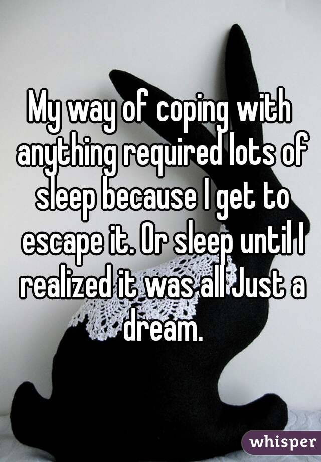 My way of coping with anything required lots of sleep because I get to escape it. Or sleep until I realized it was all Just a dream.