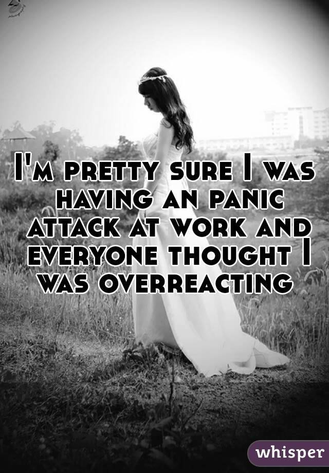 I'm pretty sure I was having an panic attack at work and everyone thought I was overreacting