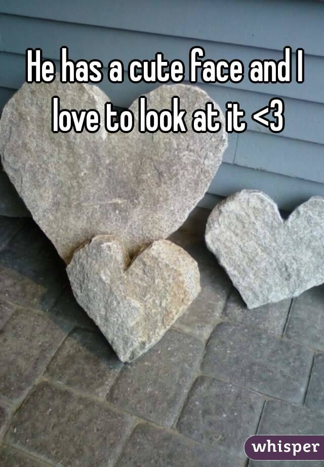 He has a cute face and I love to look at it <3