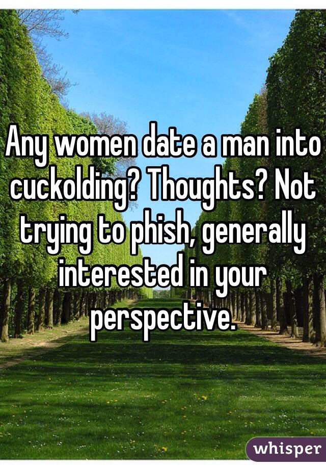 Any women date a man into cuckolding? Thoughts? Not trying to phish, generally interested in your perspective.