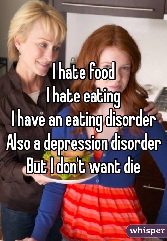 I hate food I hate eating  I have an eating disorder  Also a depression disorder  But I don't want die