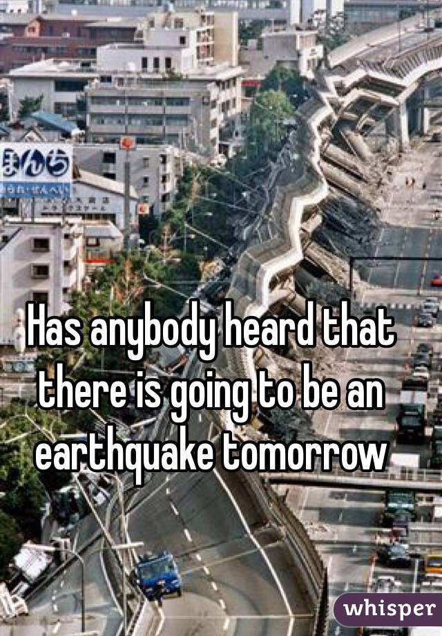 Has anybody heard that there is going to be an earthquake tomorrow