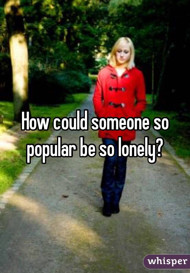 How could someone so popular be so lonely?