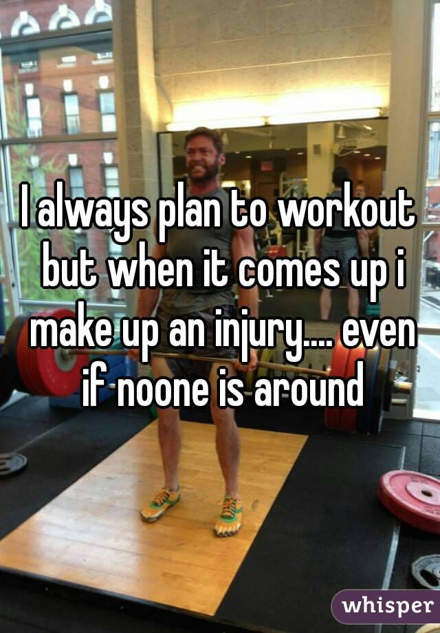 I always plan to workout but when it comes up i make up an injury.... even if noone is around