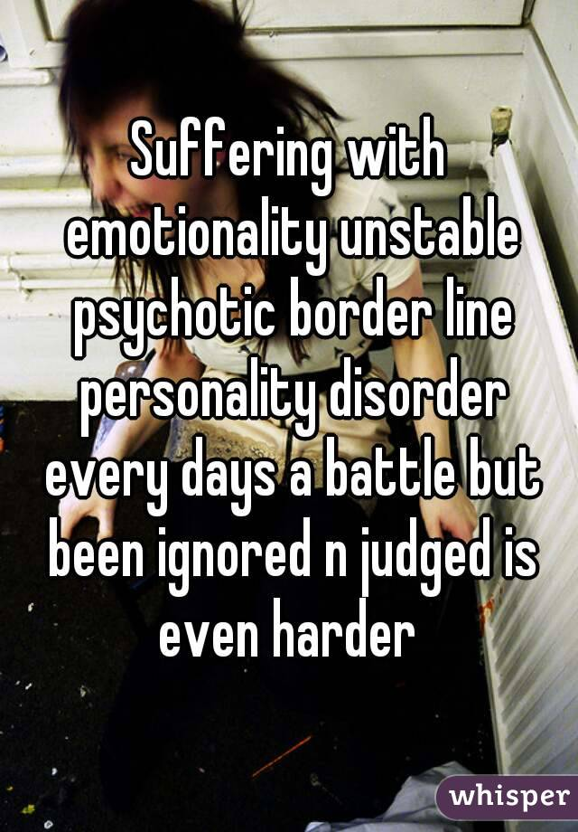 Suffering with emotionality unstable psychotic border line personality disorder every days a battle but been ignored n judged is even harder