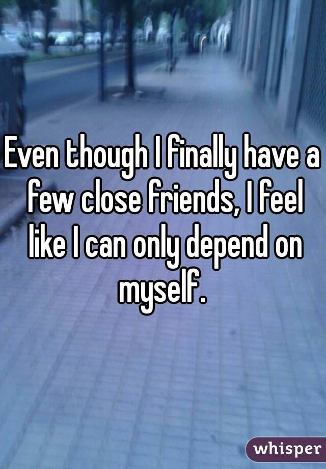 Even though I finally have a few close friends, I feel like I can only depend on myself.