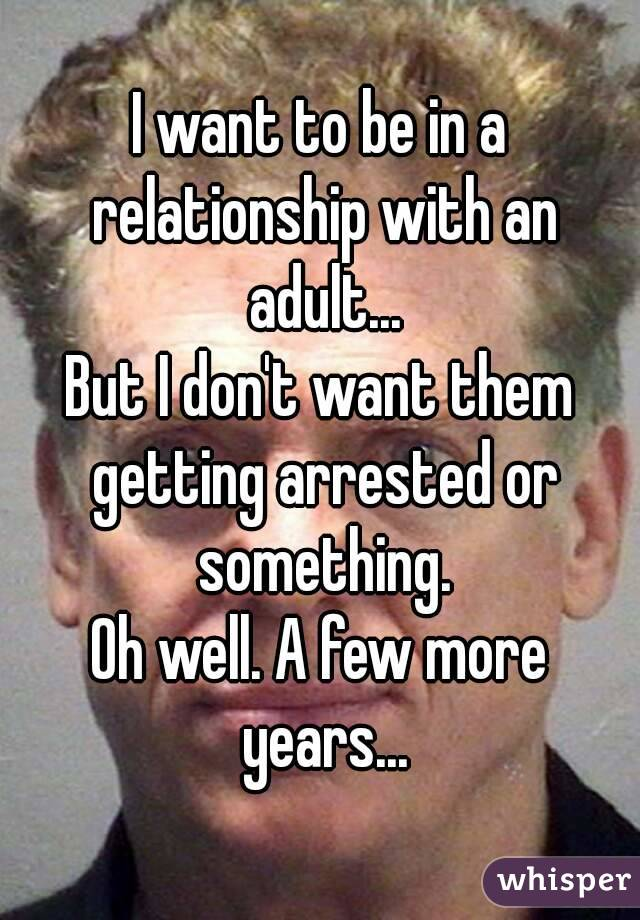 I want to be in a relationship with an adult... But I don't want them getting arrested or something. Oh well. A few more years...