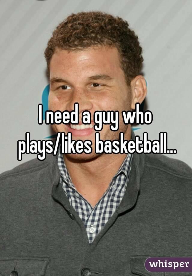 I need a guy who plays/likes basketball...