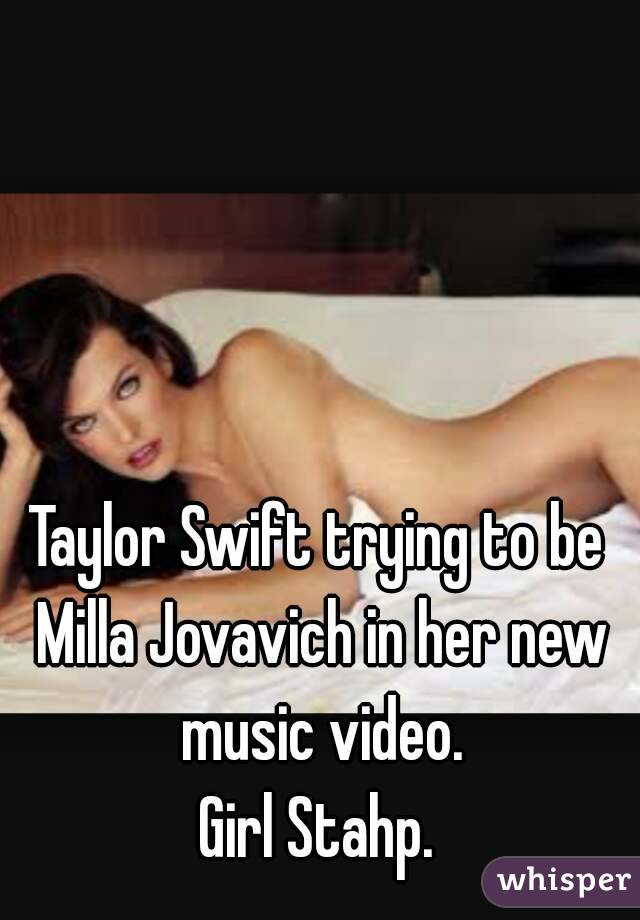 Taylor Swift trying to be Milla Jovavich in her new music video. Girl Stahp.