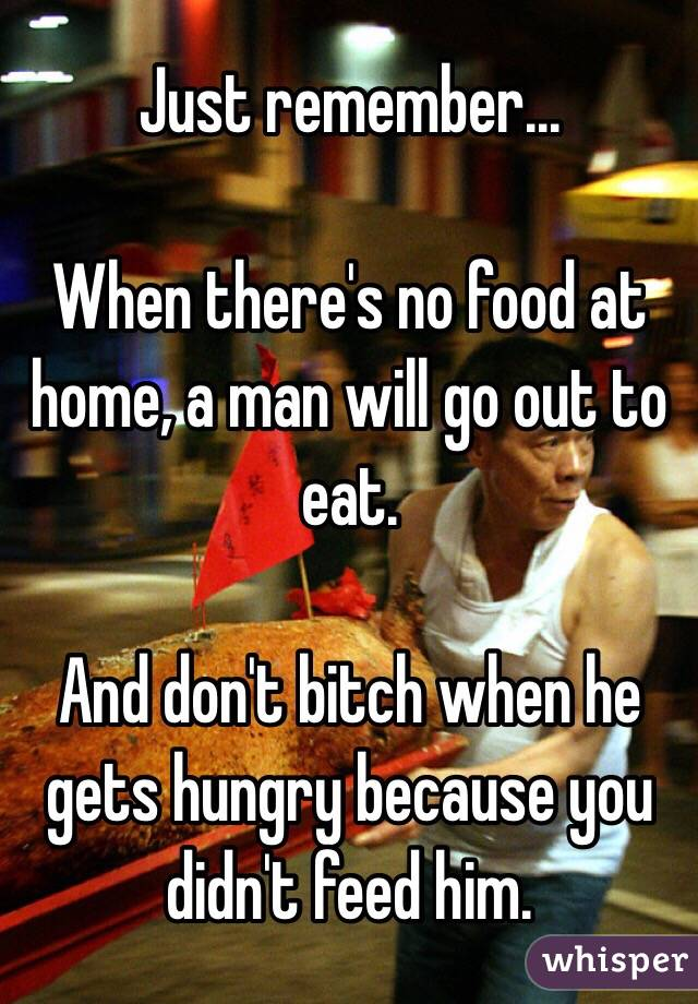 Just remember...  When there's no food at home, a man will go out to eat.   And don't bitch when he gets hungry because you didn't feed him.