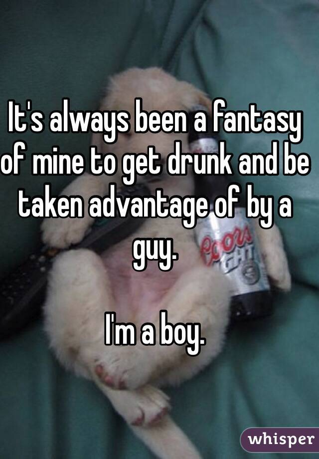 It's always been a fantasy of mine to get drunk and be taken advantage of by a guy.  I'm a boy.