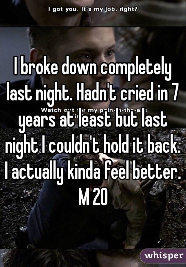 I broke down completely last night. Hadn't cried in 7 years at least but last night I couldn't hold it back. I actually kinda feel better.  M 20