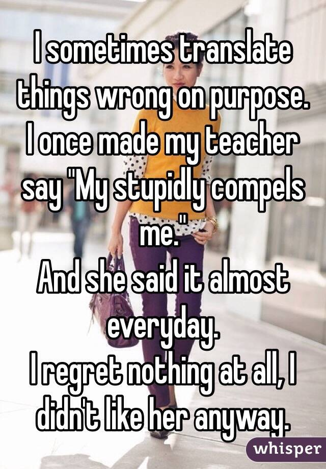"""I sometimes translate things wrong on purpose. I once made my teacher say """"My stupidly compels me."""" And she said it almost everyday. I regret nothing at all, I didn't like her anyway."""