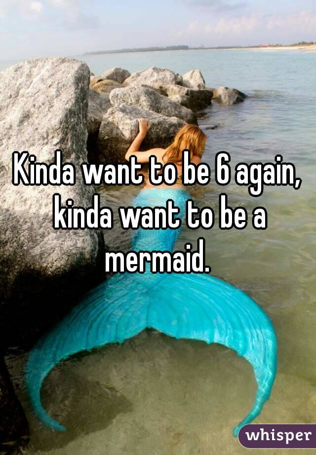 Kinda want to be 6 again, kinda want to be a mermaid.