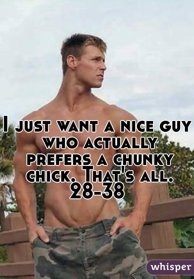 I just want a nice guy who actually prefers a chunky chick. That's all. 28-38