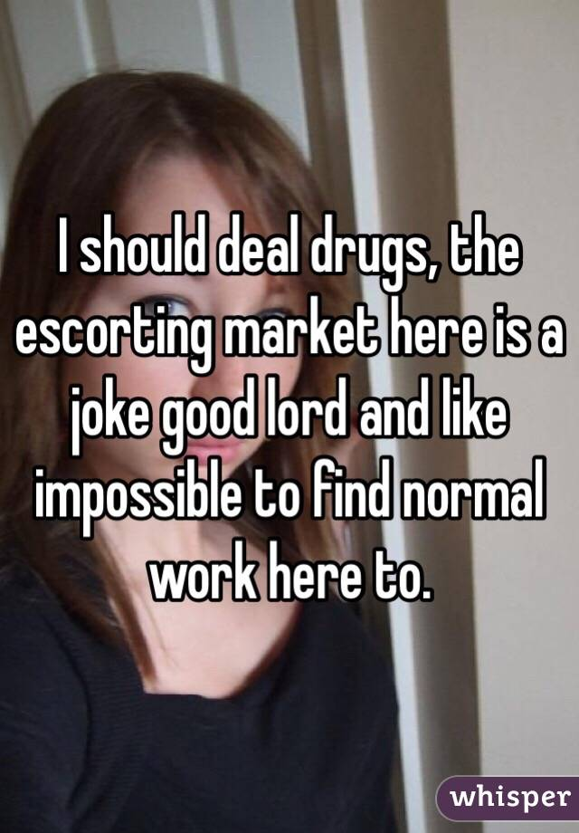 I should deal drugs, the escorting market here is a joke good lord and like impossible to find normal work here to.