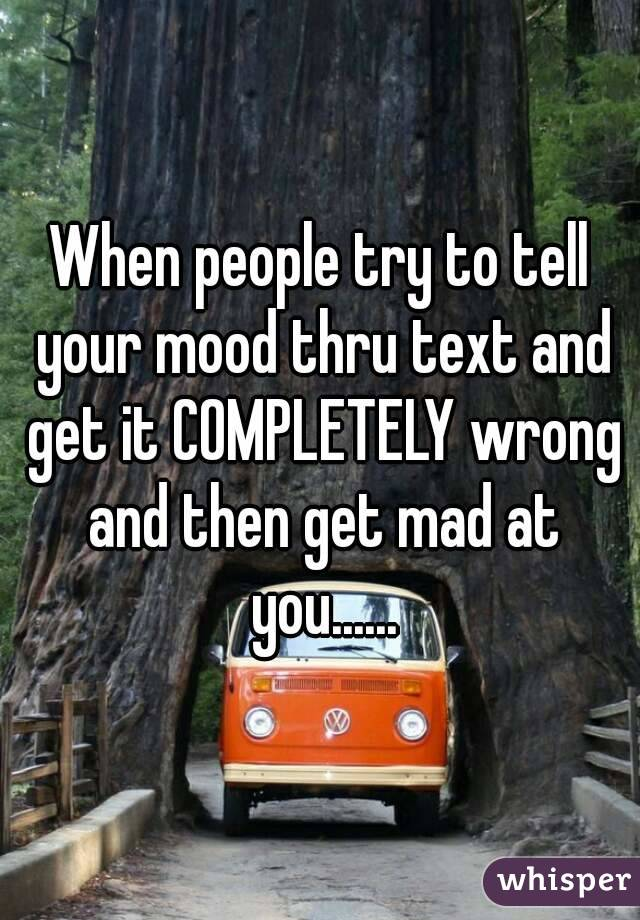 When people try to tell your mood thru text and get it COMPLETELY wrong and then get mad at you......