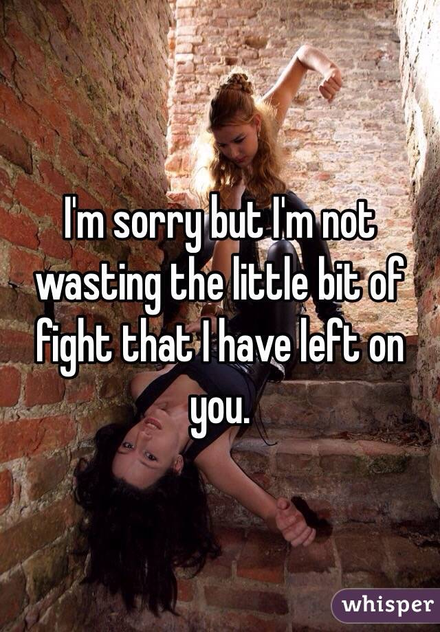 I'm sorry but I'm not wasting the little bit of fight that I have left on you.