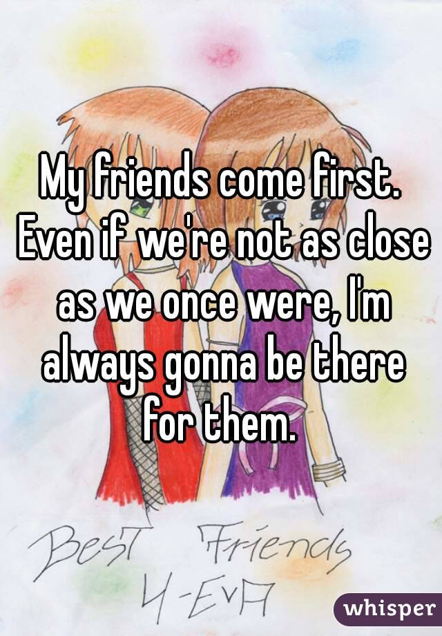 My friends come first. Even if we're not as close as we once were, I'm always gonna be there for them.