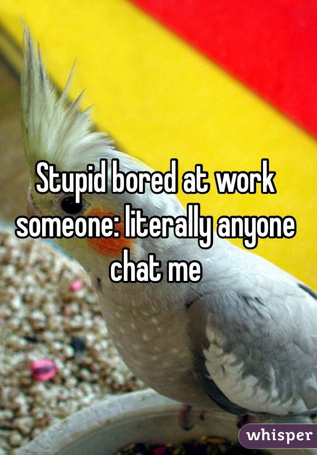 Stupid bored at work someone: literally anyone chat me