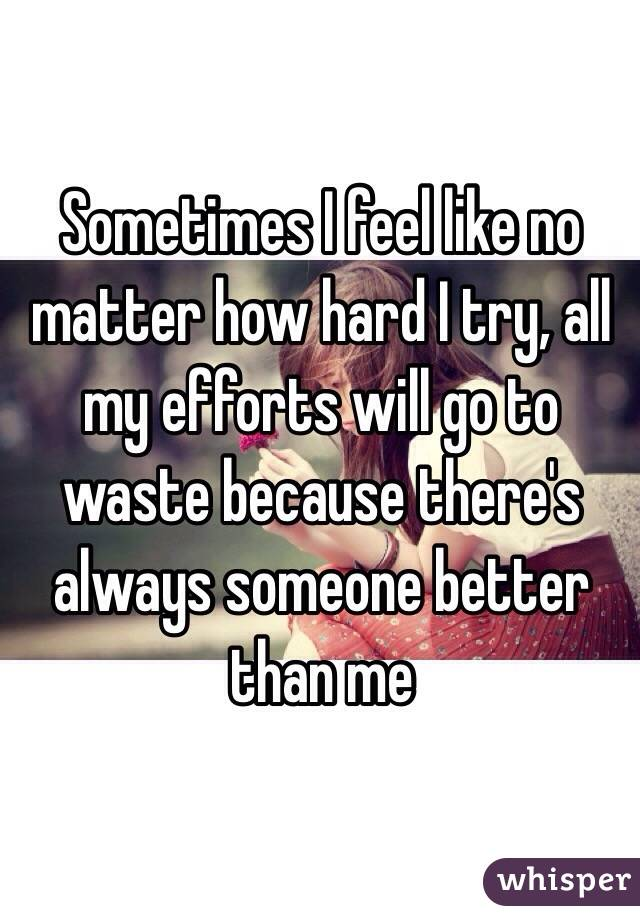Sometimes I feel like no matter how hard I try, all my efforts will go to waste because there's always someone better than me