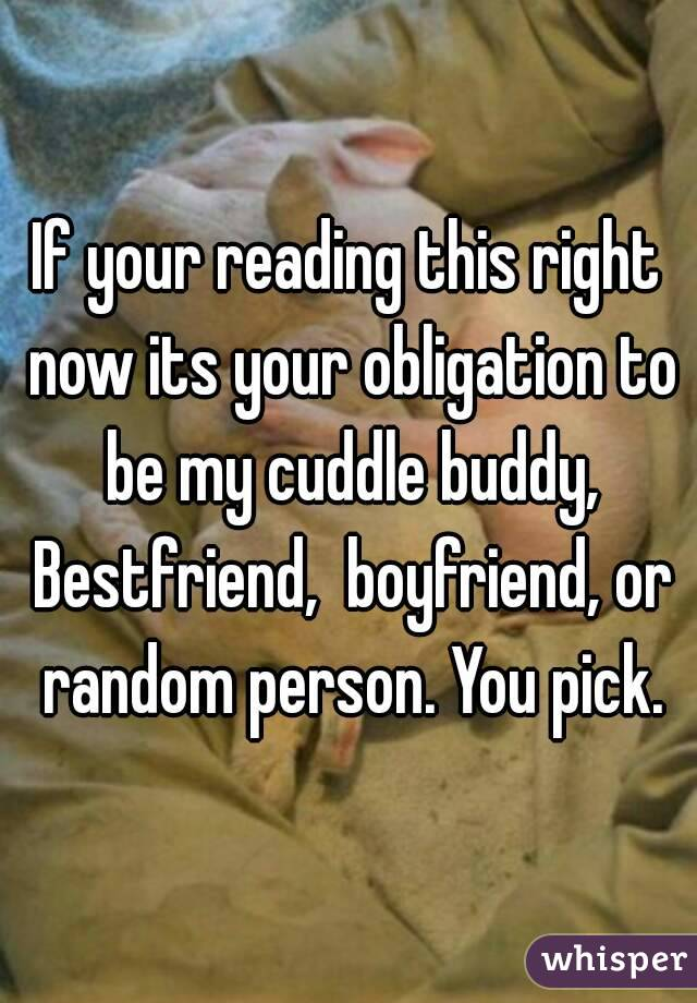 If your reading this right now its your obligation to be my cuddle buddy, Bestfriend,  boyfriend, or random person. You pick.