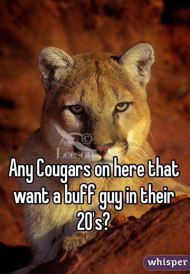 Any Cougars on here that want a buff guy in their 20's?