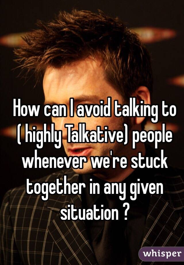 How can I avoid talking to ( highly Talkative) people whenever we're stuck together in any given situation ?