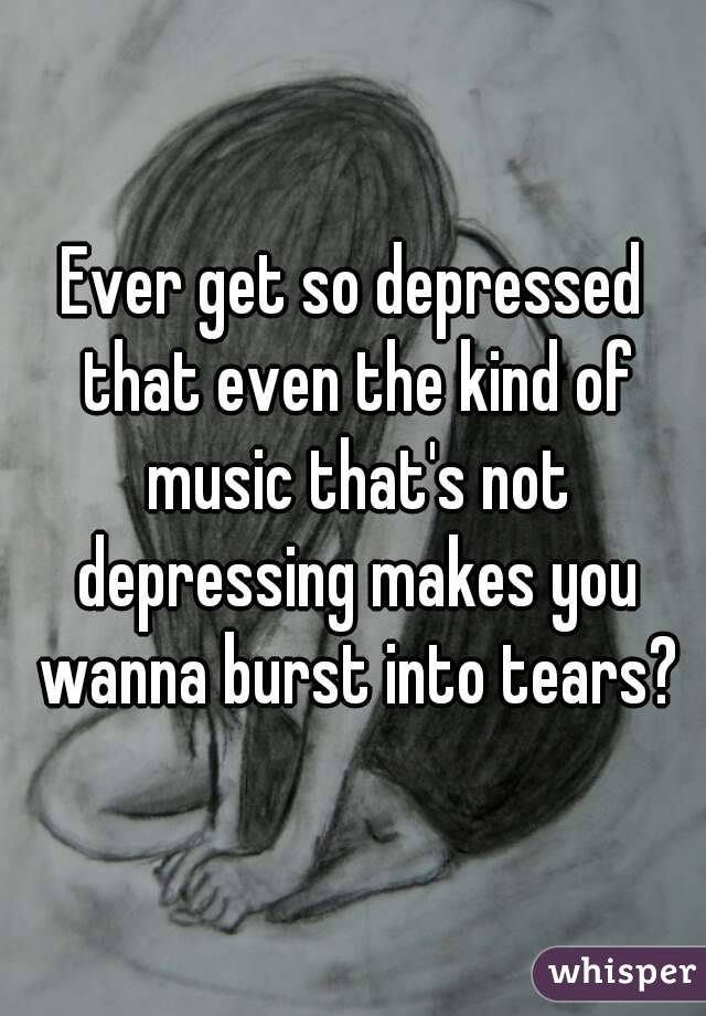 Ever get so depressed that even the kind of music that's not depressing makes you wanna burst into tears?