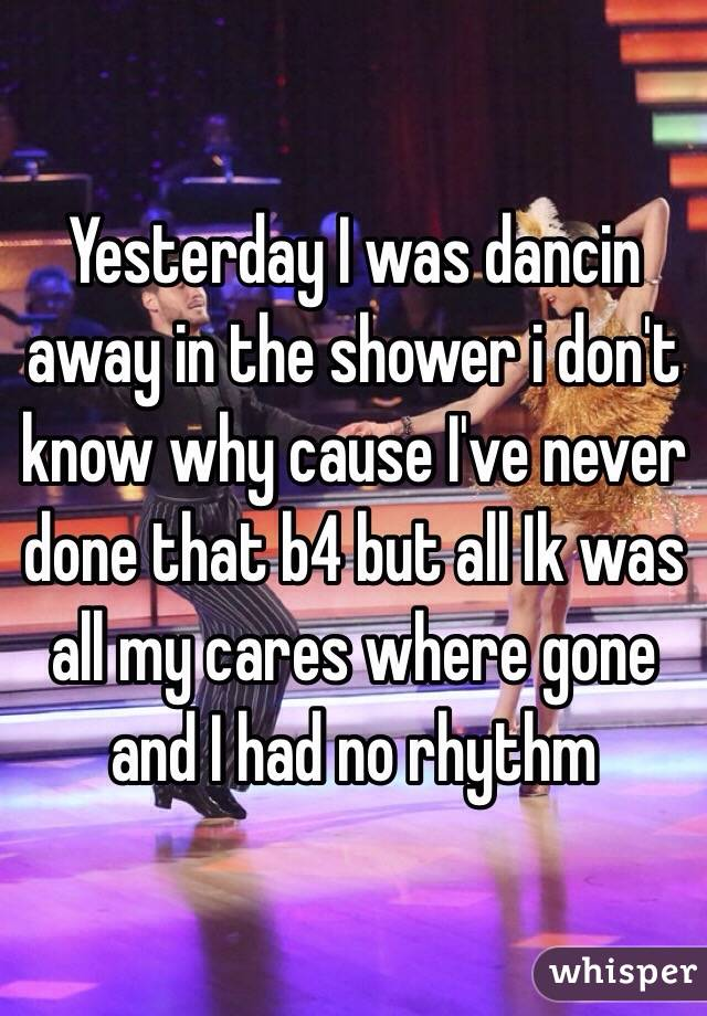 Yesterday I was dancin away in the shower i don't know why cause I've never done that b4 but all Ik was all my cares where gone and I had no rhythm
