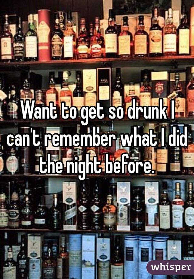Want to get so drunk I can't remember what I did the night before.