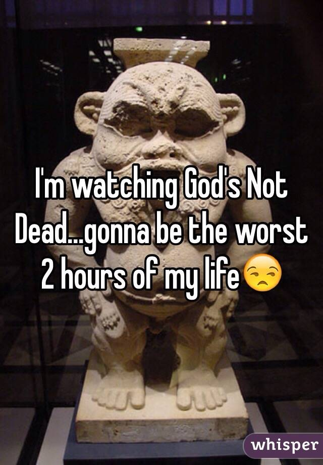 I'm watching God's Not Dead...gonna be the worst 2 hours of my life😒