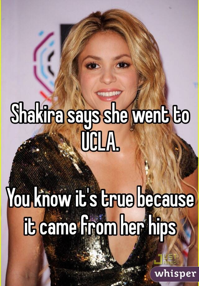 Shakira says she went to UCLA.  You know it's true because it came from her hips